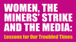 Women, The Miner's Strike and The Media: Lessons for Our Troubled Times @ Tyneside Irish Centre